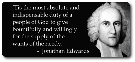 Tis the most absolute and indispensable duty of a people of God to give bountifully and willingly for the supply of the wants of the needy. - Jonathan Edwards (1703-1758)